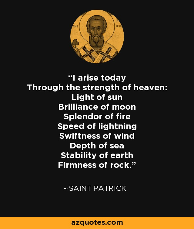 I arise today Through the strength of heaven: Light of sun Brilliance of moon Splendor of fire Speed of lightning Swiftness of wind Depth of sea Stability of earth Firmness of rock. - Saint Patrick