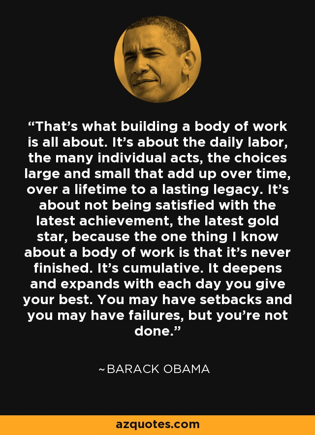That's what building a body of work is all about. It's about the daily labor, the many individual acts, the choices large and small that add up over time, over a lifetime to a lasting legacy. It's about not being satisfied with the latest achievement, the latest gold star, because the one thing I know about a body of work is that it's never finished. It's cumulative. It deepens and expands with each day you give your best. You may have setbacks and you may have failures, but you're not done. - Barack Obama
