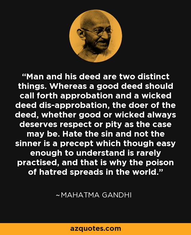 Man and his deed are two distinct things. Whereas a good deed should call forth approbation and a wicked deed dis-approbation, the doer of the deed, whether good or wicked always deserves respect or pity as the case may be. Hate the sin and not the sinner is a precept which though easy enough to understand is rarely practised, and that is why the poison of hatred spreads in the world. - Mahatma Gandhi