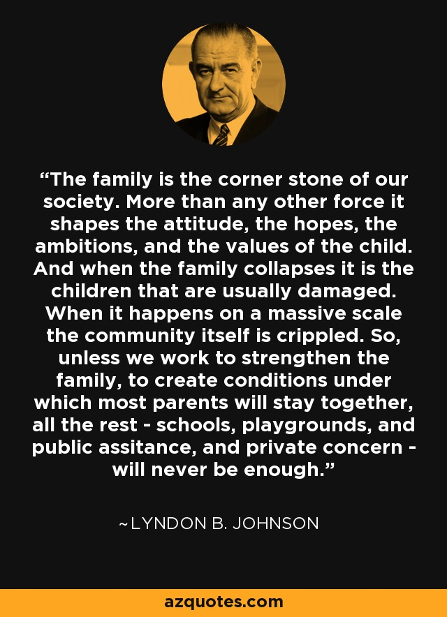 The family is the corner stone of our society. More than any other force it shapes the attitude, the hopes, the ambitions, and the values of the child. And when the family collapses it is the children that are usually damaged. When it happens on a massive scale the community itself is crippled. So, unless we work to strengthen the family, to create conditions under which most parents will stay together, all the rest - schools, playgrounds, and public assitance, and private concern - will never be enough. - Lyndon B. Johnson
