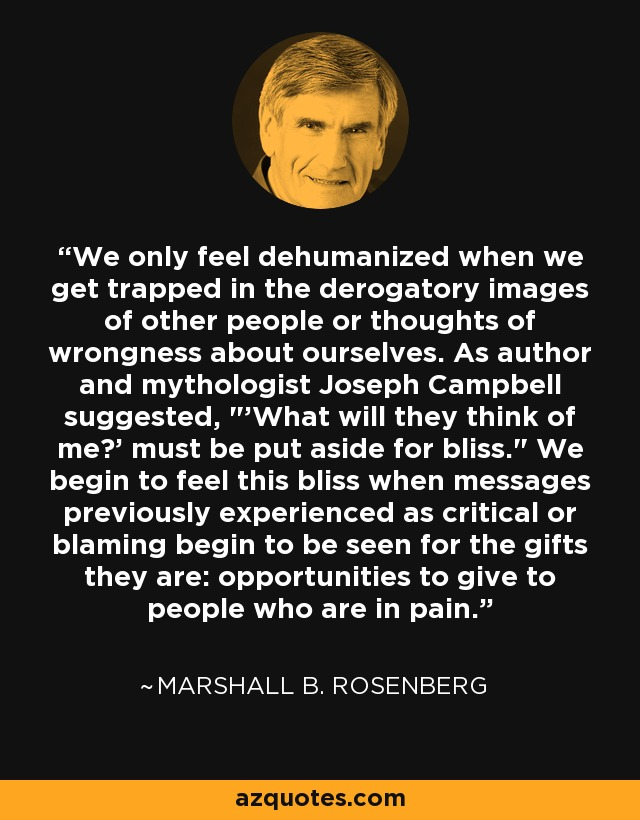 We only feel dehumanized when we get trapped in the derogatory images of other people or thoughts of wrongness about ourselves. As author and mythologist Joseph Campbell suggested,