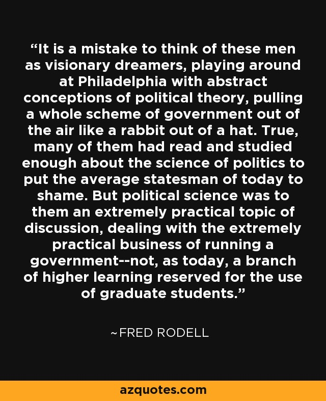 It is a mistake to think of these men as visionary dreamers, playing around at Philadelphia with abstract conceptions of political theory, pulling a whole scheme of government out of the air like a rabbit out of a hat. True, many of them had read and studied enough about the science of politics to put the average statesman of today to shame. But political science was to them an extremely practical topic of discussion, dealing with the extremely practical business of running a government--not, as today, a branch of higher learning reserved for the use of graduate students. - Fred Rodell