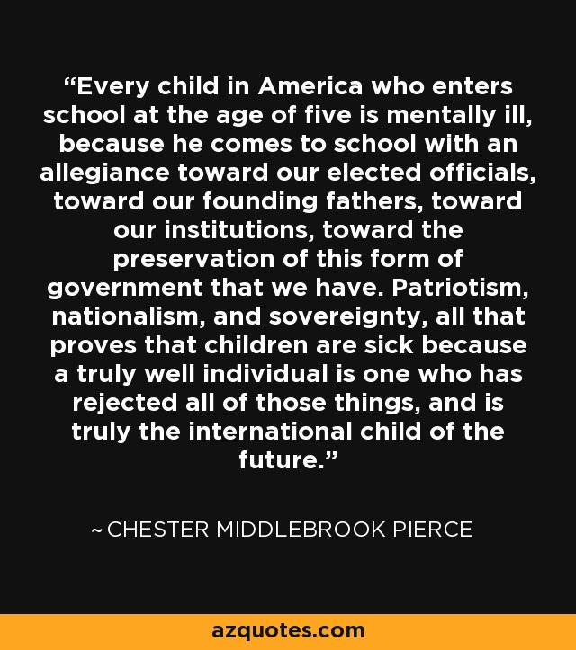 Every child in America who enters school at the age of five is mentally ill, because he comes to school with an allegiance toward our elected officials, toward our founding fathers, toward our institutions, toward the preservation of this form of government that we have. Patriotism, nationalism, and sovereignty, all that proves that children are sick because a truly well individual is one who has rejected all of those things, and is truly the international child of the future. - Chester Middlebrook Pierce