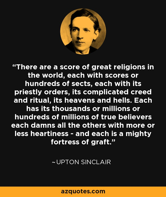 There are a score of great religions in the world, each with scores or hundreds of sects, each with its priestly orders, its complicated creed and ritual, its heavens and hells. Each has its thousands or millions or hundreds of millions of true believers each damns all the others with more or less heartiness - and each is a mighty fortress of graft. - Upton Sinclair