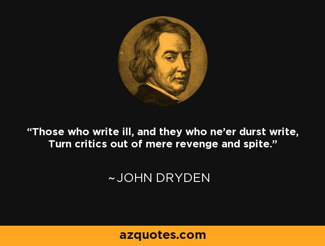 Those who write ill, and they who ne'er durst write, Turn critics out of mere revenge and spite. - John Dryden