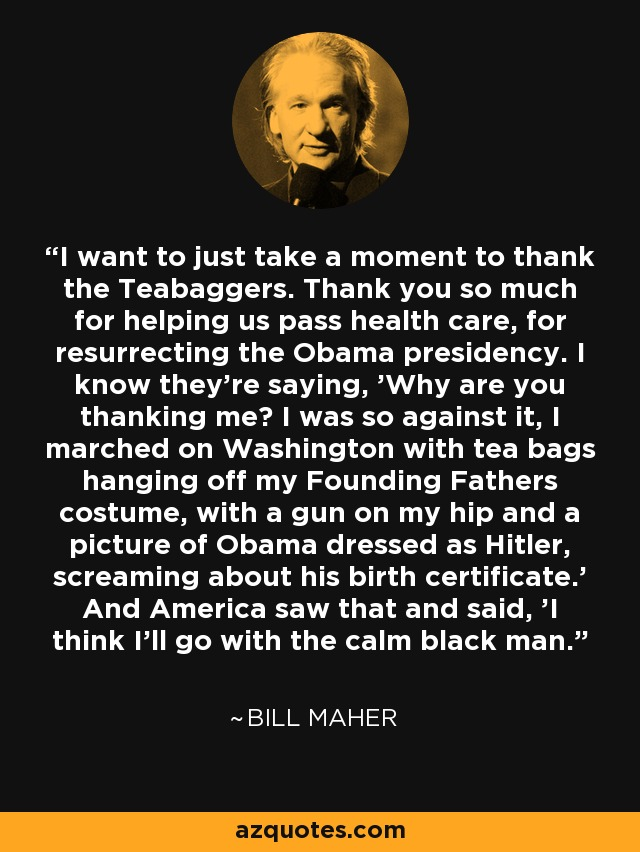 I want to just take a moment to thank the Teabaggers. Thank you so much for helping us pass health care, for resurrecting the Obama presidency. I know they're saying, 'Why are you thanking me? I was so against it, I marched on Washington with tea bags hanging off my Founding Fathers costume, with a gun on my hip and a picture of Obama dressed as Hitler, screaming about his birth certificate.' And America saw that and said, 'I think I'll go with the calm black man.' - Bill Maher