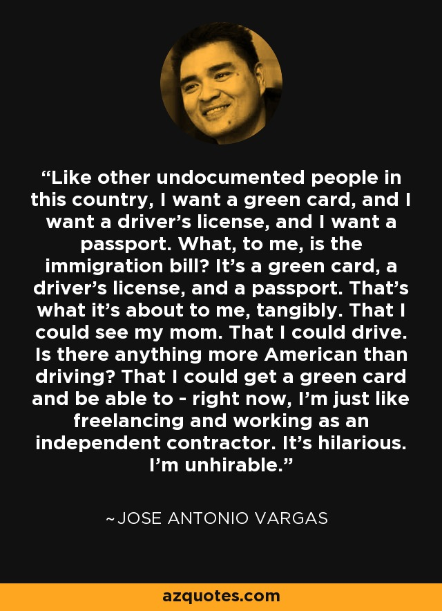 Like other undocumented people in this country, I want a green card, and I want a driver's license, and I want a passport. What, to me, is the immigration bill? It's a green card, a driver's license, and a passport. That's what it's about to me, tangibly. That I could see my mom. That I could drive. Is there anything more American than driving? That I could get a green card and be able to - right now, I'm just like freelancing and working as an independent contractor. It's hilarious. I'm unhirable. - Jose Antonio Vargas