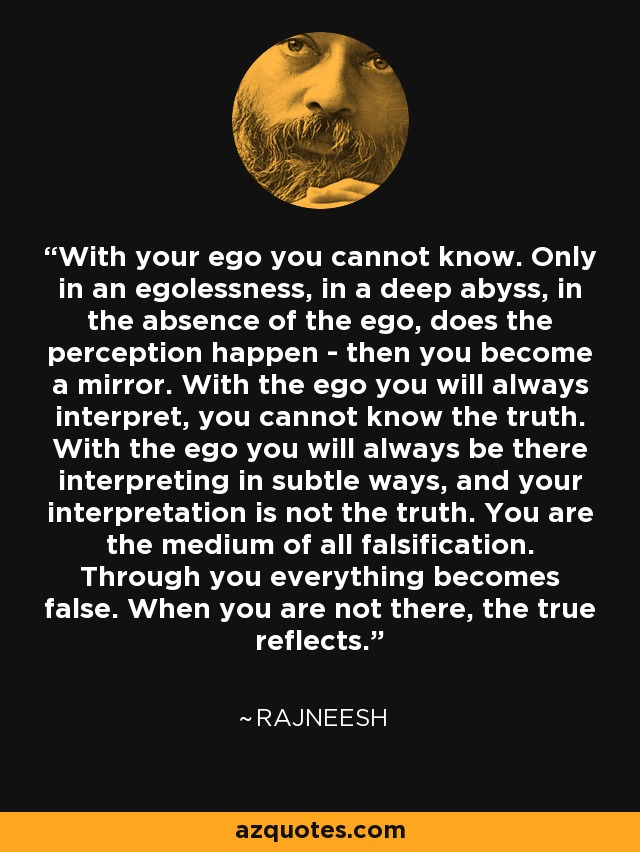 With your ego you cannot know. Only in an egolessness, in a deep abyss, in the absence of the ego, does the perception happen - then you become a mirror. With the ego you will always interpret, you cannot know the truth. With the ego you will always be there interpreting in subtle ways, and your interpretation is not the truth. You are the medium of all falsification. Through you everything becomes false. When you are not there, the true reflects. - Rajneesh
