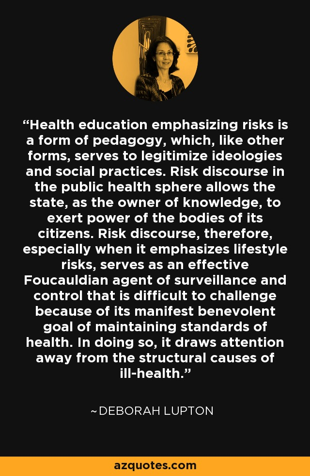 Health education emphasizing risks is a form of pedagogy, which, like other forms, serves to legitimize ideologies and social practices. Risk discourse in the public health sphere allows the state, as the owner of knowledge, to exert power of the bodies of its citizens. Risk discourse, therefore, especially when it emphasizes lifestyle risks, serves as an effective Foucauldian agent of surveillance and control that is difficult to challenge because of its manifest benevolent goal of maintaining standards of health. In doing so, it draws attention away from the structural causes of ill-health. - Deborah Lupton