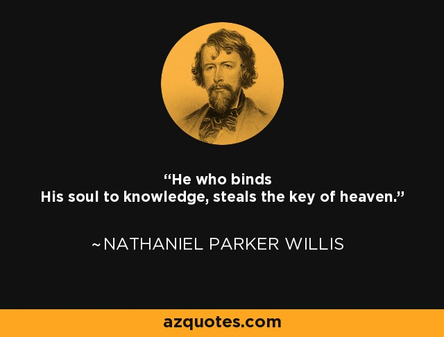He who binds His soul to knowledge, steals the key of heaven. - Nathaniel Parker Willis