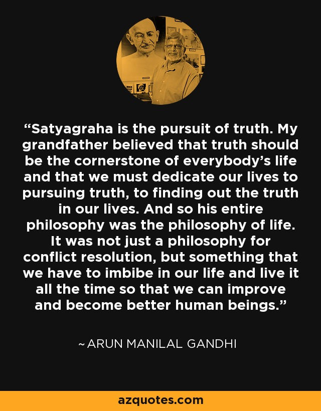 Satyagraha is the pursuit of truth. My grandfather believed that truth should be the cornerstone of everybody's life and that we must dedicate our lives to pursuing truth, to finding out the truth in our lives. And so his entire philosophy was the philosophy of life. It was not just a philosophy for conflict resolution, but something that we have to imbibe in our life and live it all the time so that we can improve and become better human beings. - Arun Manilal Gandhi