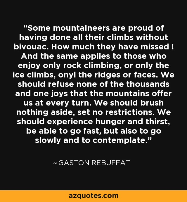 Some mountaineers are proud of having done all their climbs without bivouac. How much they have missed ! And the same applies to those who enjoy only rock climbing, or only the ice climbs, onyl the ridges or faces. We should refuse none of the thousands and one joys that the mountains offer us at every turn. We should brush nothing aside, set no restrictions. We should experience hunger and thirst, be able to go fast, but also to go slowly and to contemplate. - Gaston Rebuffat