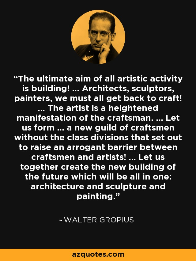 The ultimate aim of all artistic activity is building! ... Architects, sculptors, painters, we must all get back to craft! ... The artist is a heightened manifestation of the craftsman. ... Let us form ... a new guild of craftsmen without the class divisions that set out to raise an arrogant barrier between craftsmen and artists! ... Let us together create the new building of the future which will be all in one: architecture and sculpture and painting. - Walter Gropius