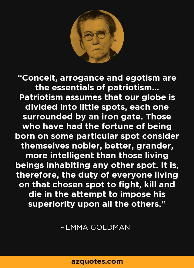 Conceit, arrogance and egotism are the essentials of patriotism... Patriotism assumes that our globe is divided into little spots, each one surrounded by an iron gate. Those who have had the fortune of being born on some particular spot consider themselves nobler, better, grander, more intelligent than those living beings inhabiting any other spot. It is, therefore, the duty of everyone living on that chosen spot to fight, kill and die in the attempt to impose his superiority upon all the others. - Emma Goldman