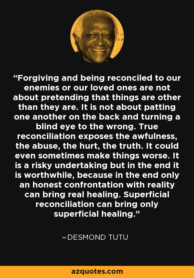 Forgiving and being reconciled to our enemies or our loved ones are not about pretending that things are other than they are. It is not about patting one another on the back and turning a blind eye to the wrong. True reconciliation exposes the awfulness, the abuse, the hurt, the truth. It could even sometimes make things worse. It is a risky undertaking but in the end it is worthwhile, because in the end only an honest confrontation with reality can bring real healing. Superficial reconciliation can bring only superficial healing. - Desmond Tutu