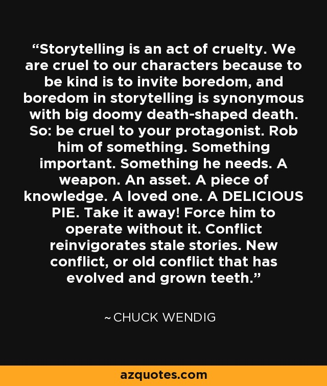 Storytelling is an act of cruelty. We are cruel to our characters because to be kind is to invite boredom, and boredom in storytelling is synonymous with big doomy death-shaped death. So: be cruel to your protagonist. Rob him of something. Something important. Something he needs. A weapon. An asset. A piece of knowledge. A loved one. A DELICIOUS PIE. Take it away! Force him to operate without it. Conflict reinvigorates stale stories. New conflict, or old conflict that has evolved and grown teeth. - Chuck Wendig