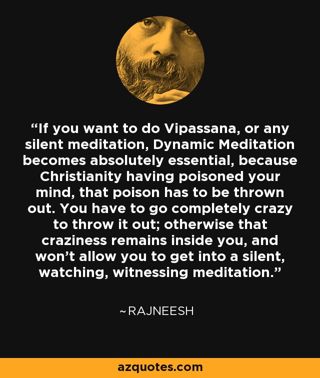 If you want to do Vipassana, or any silent meditation, Dynamic Meditation becomes absolutely essential, because Christianity having poisoned your mind, that poison has to be thrown out. You have to go completely crazy to throw it out; otherwise that craziness remains inside you, and won't allow you to get into a silent, watching, witnessing meditation. - Rajneesh