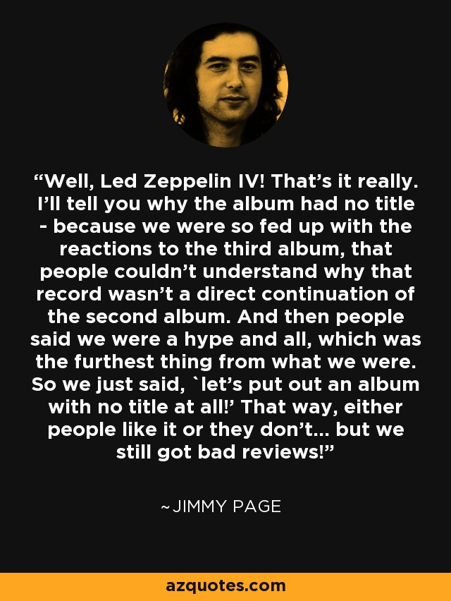 Well, Led Zeppelin IV! That's it really. I'll tell you why the album had no title - because we were so fed up with the reactions to the third album, that people couldn't understand why that record wasn't a direct continuation of the second album. And then people said we were a hype and all, which was the furthest thing from what we were. So we just said, `let's put out an album with no title at all!' That way, either people like it or they don't... but we still got bad reviews! - Jimmy Page