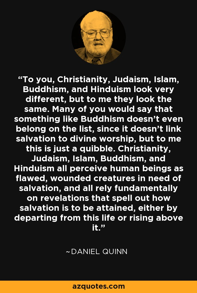 To you, Christianity, Judaism, Islam, Buddhism, and Hinduism look very different, but to me they look the same. Many of you would say that something like Buddhism doesn't even belong on the list, since it doesn't link salvation to divine worship, but to me this is just a quibble. Christianity, Judaism, Islam, Buddhism, and Hinduism all perceive human beings as flawed, wounded creatures in need of salvation, and all rely fundamentally on revelations that spell out how salvation is to be attained, either by departing from this life or rising above it. - Daniel Quinn