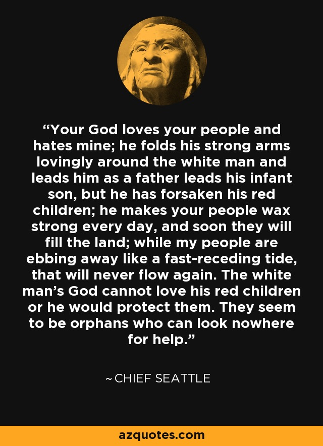 Your God loves your people and hates mine; he folds his strong arms lovingly around the white man and leads him as a father leads his infant son, but he has forsaken his red children; he makes your people wax strong every day, and soon they will fill the land; while my people are ebbing away like a fast-receding tide, that will never flow again. The white man's God cannot love his red children or he would protect them. They seem to be orphans who can look nowhere for help. - Chief Seattle
