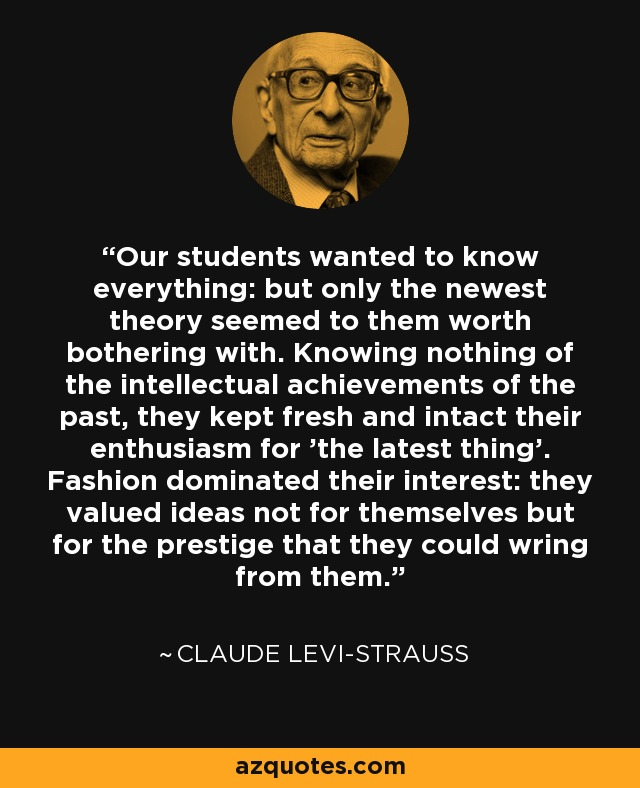 Our students wanted to know everything: but only the newest theory seemed to them worth bothering with. Knowing nothing of the intellectual achievements of the past, they kept fresh and intact their enthusiasm for 'the latest thing'. Fashion dominated their interest: they valued ideas not for themselves but for the prestige that they could wring from them. - Claude Levi-Strauss