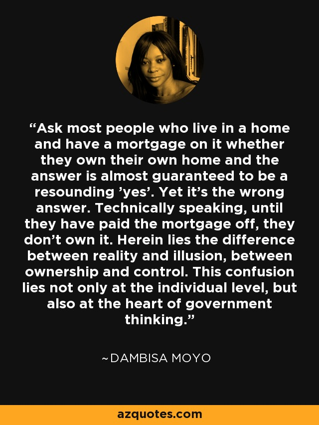 Ask most people who live in a home and have a mortgage on it whether they own their own home and the answer is almost guaranteed to be a resounding 'yes'. Yet it's the wrong answer. Technically speaking, until they have paid the mortgage off, they don't own it. Herein lies the difference between reality and illusion, between ownership and control. This confusion lies not only at the individual level, but also at the heart of government thinking. - Dambisa Moyo