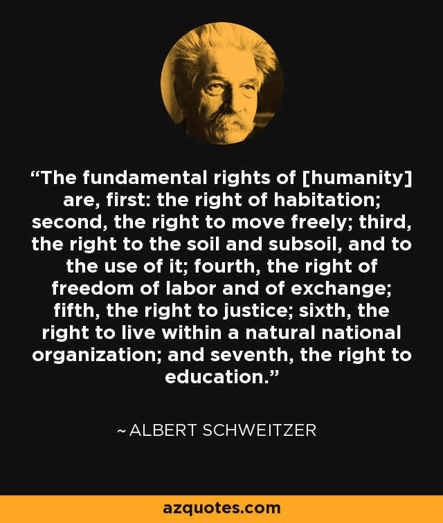 The fundamental rights of [humanity] are, first: the right of habitation; second, the right to move freely; third, the right to the soil and subsoil, and to the use of it; fourth, the right of freedom of labor and of exchange; fifth, the right to justice; sixth, the right to live within a natural national organization; and seventh, the right to education. - Albert Schweitzer