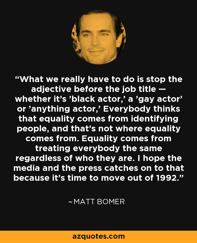 What we really have to do is stop the adjective before the job title — whether it's 'black actor,' a 'gay actor' or 'anything actor,' Everybody thinks that equality comes from identifying people, and that's not where equality comes from. Equality comes from treating everybody the same regardless of who they are. I hope the media and the press catches on to that because it's time to move out of 1992. - Matt Bomer