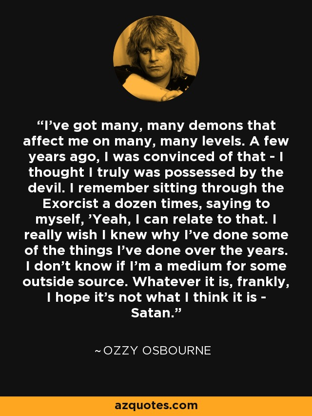 """I've got many, many demons that affect me on many, many levels. A few years ago, I was convinced of that - I thought I truly was possessed by the devil. I remember sitting through the Exorcist a dozen times, saying to myself, 'Yeah, I can relate to that. I really wish I knew why I've done some of the things I've done over the years. I don't know if I'm a medium for some outside source. Whatever it is, frankly, I hope it's not what I think it is - Satan."""" - Ozzy Osbourne"""