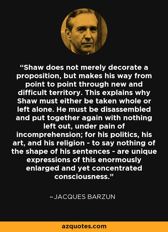 Shaw does not merely decorate a proposition, but makes his way from point to point through new and difficult territory. This explains why Shaw must either be taken whole or left alone. He must be disassembled and put together again with nothing left out, under pain of incomprehension; for his politics, his art, and his religion - to say nothing of the shape of his sentences - are unique expressions of this enormously enlarged and yet concentrated consciousness. - Jacques Barzun