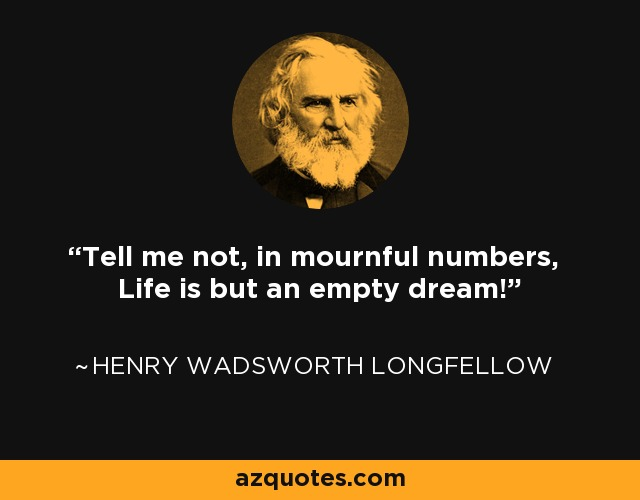 Tell me not, in mournful numbers, Life is but an empty dream! - Henry Wadsworth Longfellow