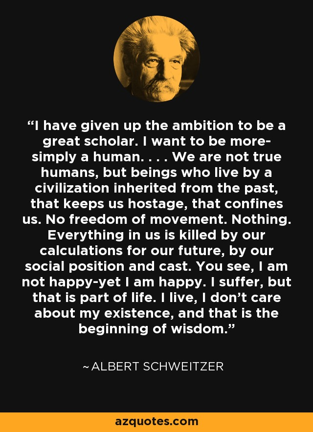 I have given up the ambition to be a great scholar. I want to be more- simply a human. . . . We are not true humans, but beings who live by a civilization inherited from the past, that keeps us hostage, that confines us. No freedom of movement. Nothing. Everything in us is killed by our calculations for our future, by our social position and cast. You see, I am not happy-yet I am happy. I suffer, but that is part of life. I live, I don't care about my existence, and that is the beginning of wisdom. - Albert Schweitzer