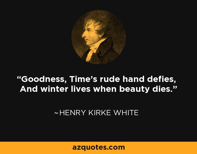Goodness, Time's rude hand defies, And winter lives when beauty dies. - Henry Kirke White