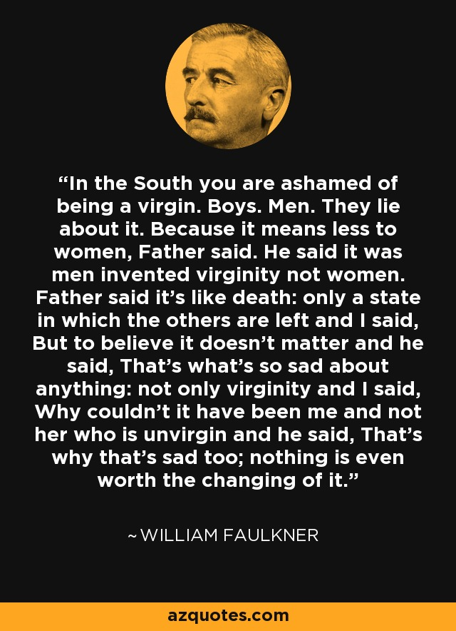 In the South you are ashamed of being a virgin. Boys. Men. They lie about it. Because it means less to women, Father said. He said it was men invented virginity not women. Father said it's like death: only a state in which the others are left and I said, But to believe it doesn't matter and he said, That's what's so sad about anything: not only virginity and I said, Why couldn't it have been me and not her who is unvirgin and he said, That's why that's sad too; nothing is even worth the changing of it... - William Faulkner