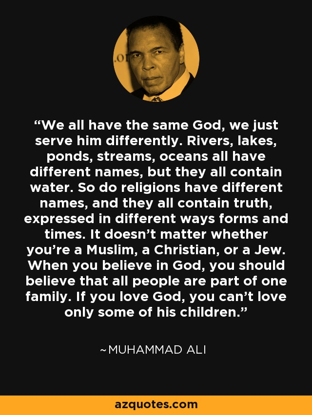 We all have the same God, we just serve him differently. Rivers, lakes, ponds, streams, oceans all have different names, but they all contain water. So do religions have different names, and they all contain truth, expressed in different ways forms and times. It doesn't matter whether you're a Muslim, a Christian, or a Jew. When you believe in God, you should believe that all people are part of one family. If you love God, you can't love only some of his children. - Muhammad Ali