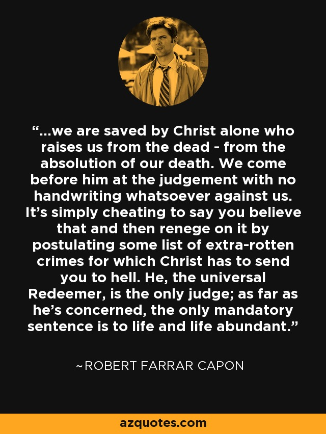 ...we are saved by Christ alone who raises us from the dead - from the absolution of our death. We come before him at the judgement with no handwriting whatsoever against us. It's simply cheating to say you believe that and then renege on it by postulating some list of extra-rotten crimes for which Christ has to send you to hell. He, the universal Redeemer, is the only judge; as far as he's concerned, the only mandatory sentence is to life and life abundant. - Robert Farrar Capon