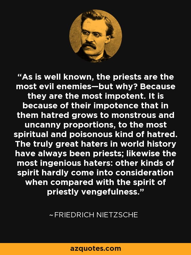 As is well known, the priests are the most evil enemies—but why? Because they are the most impotent. It is because of their impotence that in them hatred grows to monstrous and uncanny proportions, to the most spiritual and poisonous kind of hatred. The truly great haters in world history have always been priests; likewise the most ingenious haters: other kinds of spirit hardly come into consideration when compared with the spirit of priestly vengefulness. - Friedrich Nietzsche
