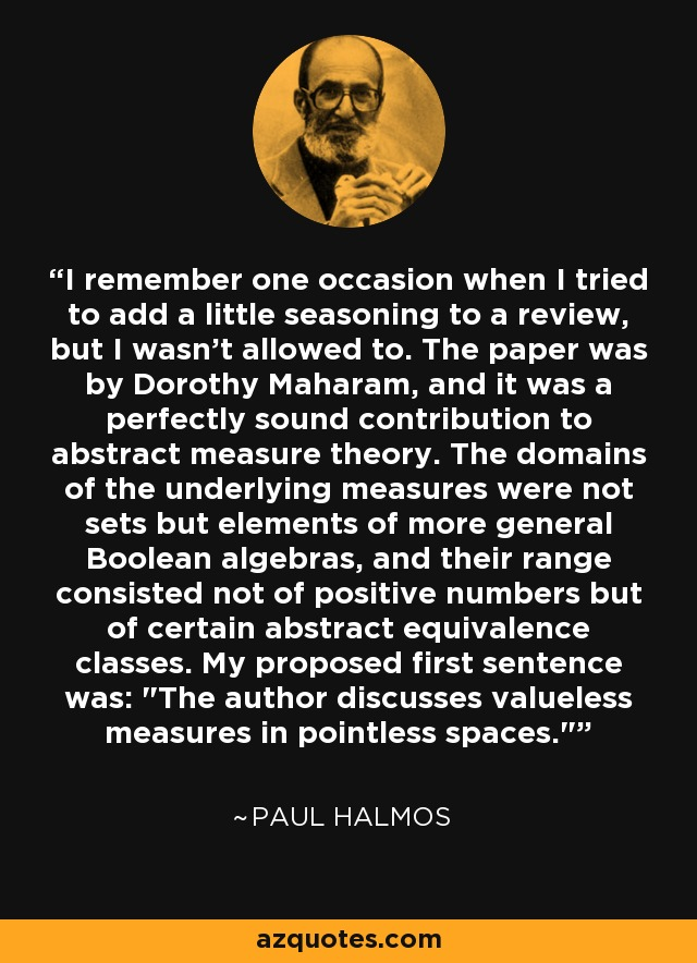 I remember one occasion when I tried to add a little seasoning to a review, but I wasn't allowed to. The paper was by Dorothy Maharam, and it was a perfectly sound contribution to abstract measure theory. The domains of the underlying measures were not sets but elements of more general Boolean algebras, and their range consisted not of positive numbers but of certain abstract equivalence classes. My proposed first sentence was: