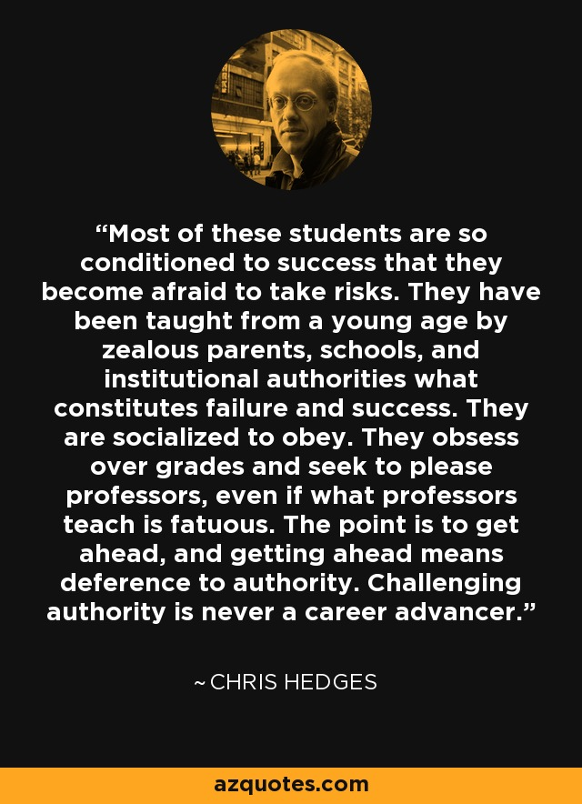 Most of these students are so conditioned to success that they become afraid to take risks. They have been taught from a young age by zealous parents, schools, and institutional authorities what constitutes failure and success. They are socialized to obey. They obsess over grades and seek to please professors, even if what professors teach is fatuous. The point is to get ahead, and getting ahead means deference to authority. Challenging authority is never a career advancer. - Chris Hedges