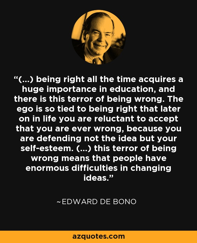 (...) being right all the time acquires a huge importance in education, and there is this terror of being wrong. The ego is so tied to being right that later on in life you are reluctant to accept that you are ever wrong, because you are defending not the idea but your self-esteem. (...) this terror of being wrong means that people have enormous difficulties in changing ideas. - Edward de Bono