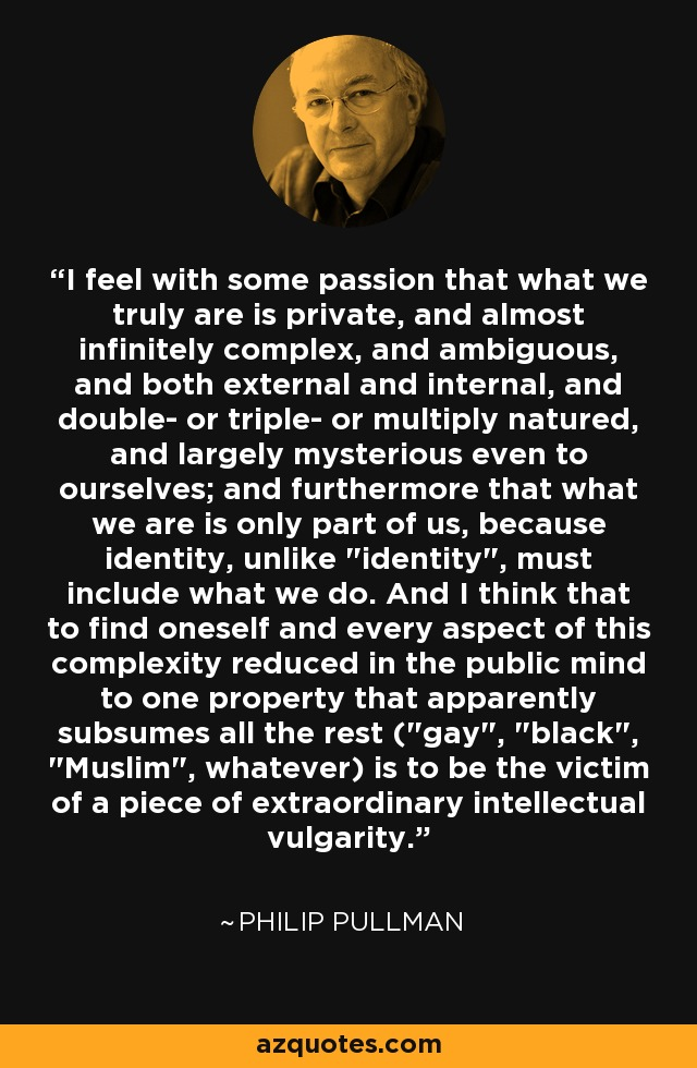 I feel with some passion that what we truly are is private, and almost infinitely complex, and ambiguous, and both external and internal, and double- or triple- or multiply natured, and largely mysterious even to ourselves; and furthermore that what we are is only part of us, because identity, unlike
