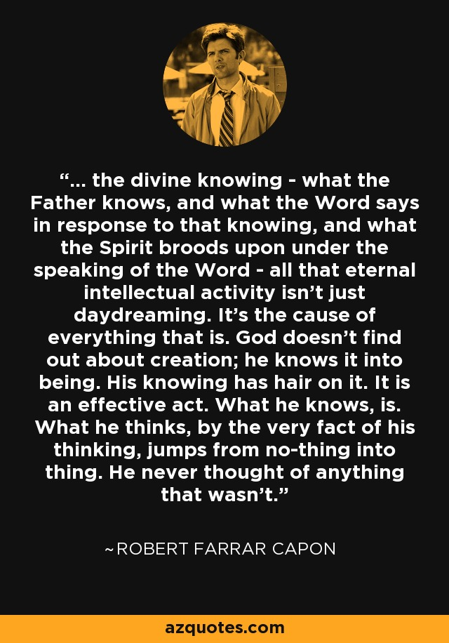 ... the divine knowing - what the Father knows, and what the Word says in response to that knowing, and what the Spirit broods upon under the speaking of the Word - all that eternal intellectual activity isn't just daydreaming. It's the cause of everything that is. God doesn't find out about creation; he knows it into being. His knowing has hair on it. It is an effective act. What he knows, is. What he thinks, by the very fact of his thinking, jumps from no-thing into thing. He never thought of anything that wasn't. - Robert Farrar Capon