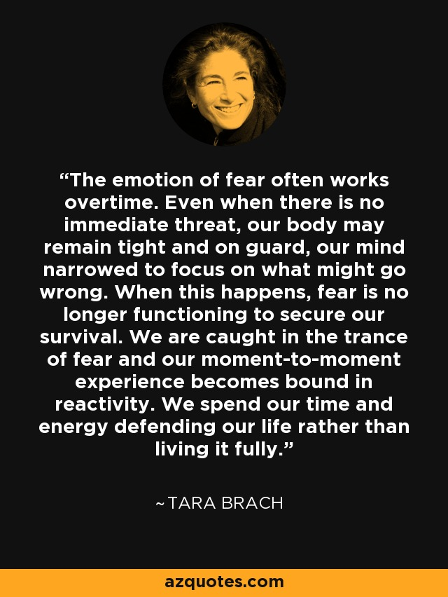 The emotion of fear often works overtime. Even when there is no immediate threat, our body may remain tight and on guard, our mind narrowed to focus on what might go wrong. When this happens, fear is no longer functioning to secure our survival. We are caught in the trance of fear and our moment-to-moment experience becomes bound in reactivity. We spend our time and energy defending our life rather than living it fully. - Tara Brach
