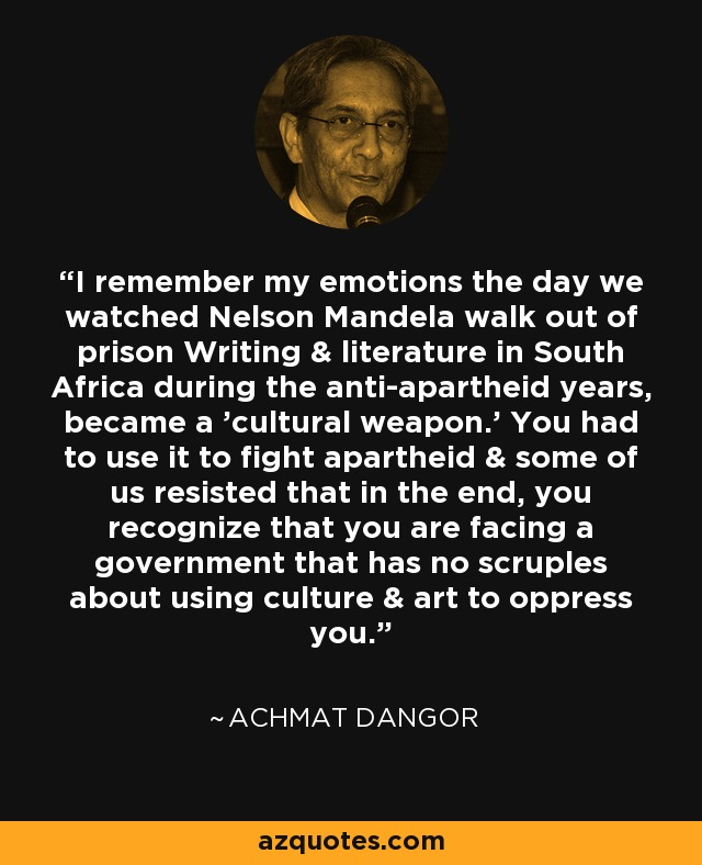 I remember my emotions the day we watched Nelson Mandela walk out of prison Writing & literature in South Africa during the anti-apartheid years, became a 'cultural weapon.' You had to use it to fight apartheid & some of us resisted that in the end, you recognize that you are facing a government that has no scruples about using culture & art to oppress you. - Achmat Dangor
