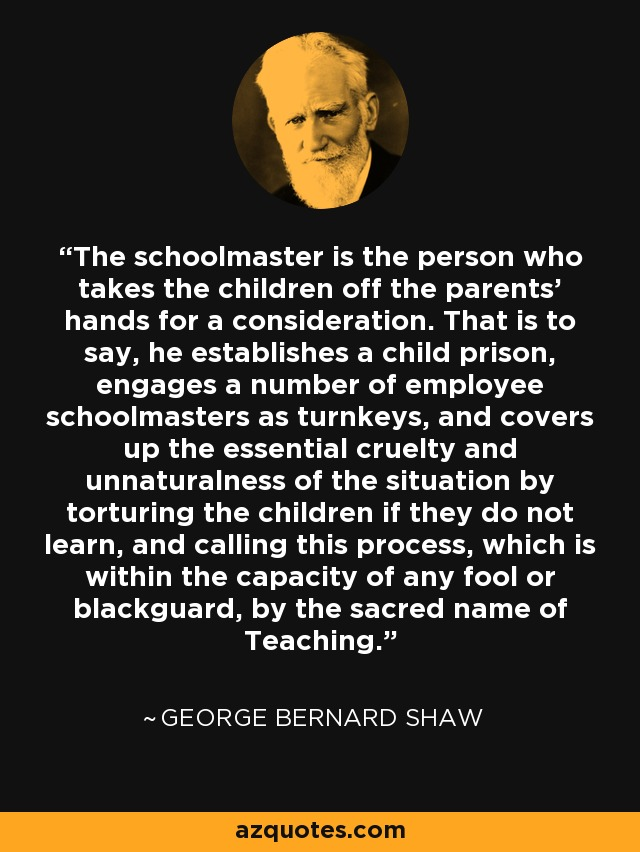 The schoolmaster is the person who takes the children off the parents' hands for a consideration. That is to say, he establishes a child prison, engages a number of employee schoolmasters as turnkeys, and covers up the essential cruelty and unnaturalness of the situation by torturing the children if they do not learn, and calling this process, which is within the capacity of any fool or blackguard, by the sacred name of Teaching. - George Bernard Shaw