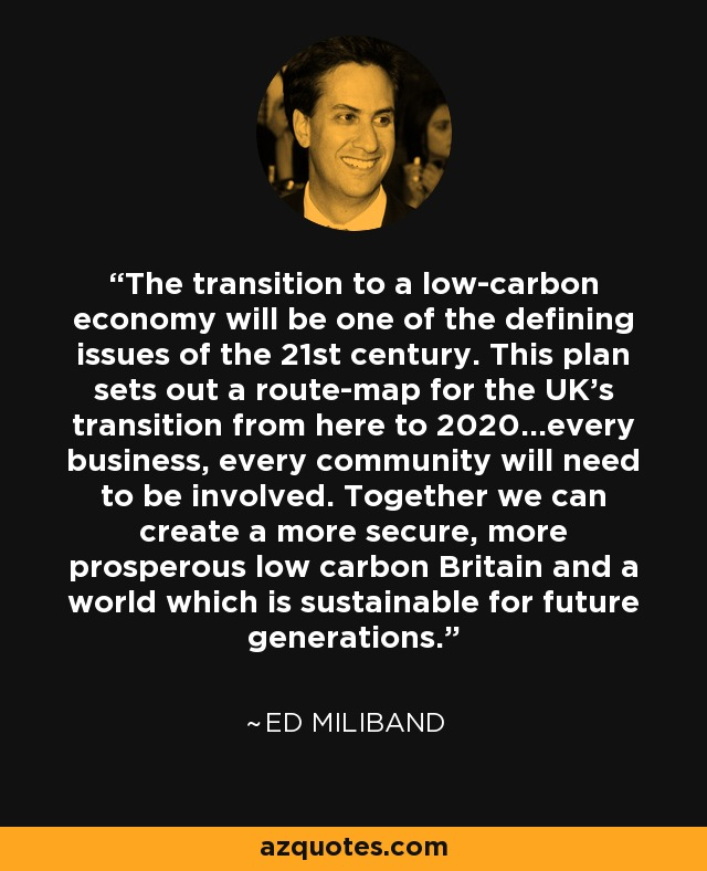 The transition to a low-carbon economy will be one of the defining issues of the 21st century. This plan sets out a route-map for the UK's transition from here to 2020...every business, every community will need to be involved. Together we can create a more secure, more prosperous low carbon Britain and a world which is sustainable for future generations. - Ed Miliband