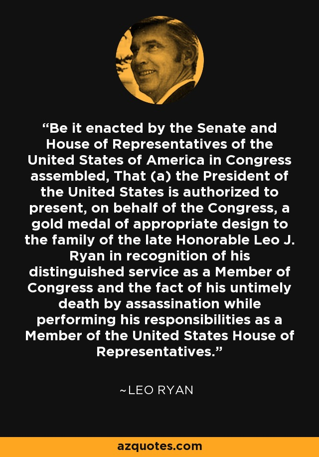 Be it enacted by the Senate and House of Representatives of the United States of America in Congress assembled, That (a) the President of the United States is authorized to present, on behalf of the Congress, a gold medal of appropriate design to the family of the late Honorable Leo J. Ryan in recognition of his distinguished service as a Member of Congress and the fact of his untimely death by assassination while performing his responsibilities as a Member of the United States House of Representatives. - Leo Ryan