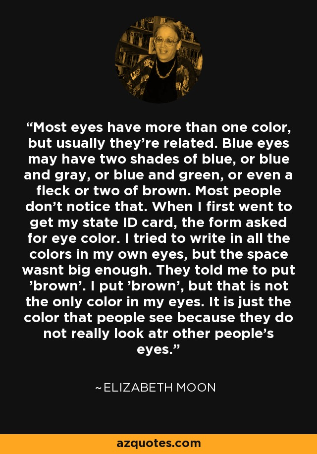 Most eyes have more than one color, but usually they're related. Blue eyes may have two shades of blue, or blue and gray, or blue and green, or even a fleck or two of brown. Most people don't notice that. When I first went to get my state ID card, the form asked for eye color. I tried to write in all the colors in my own eyes, but the space wasnt big enough. They told me to put 'brown'. I put 'brown', but that is not the only color in my eyes. It is just the color that people see because they do not really look atr other people's eyes. - Elizabeth Moon