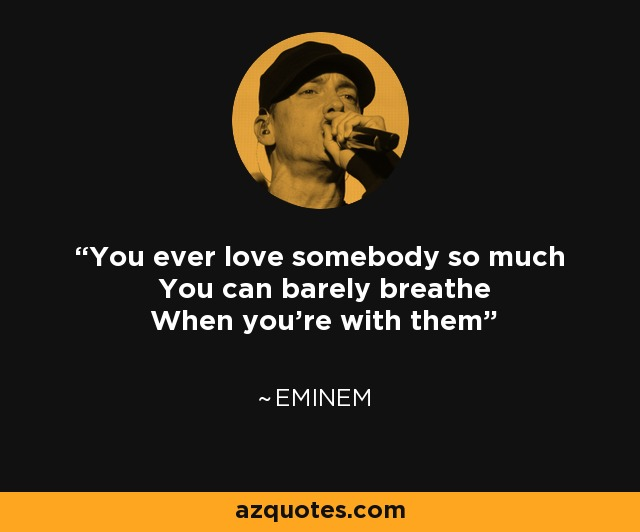 Eminem Quote You Ever Love Somebody So Much You Can Barely Breathe