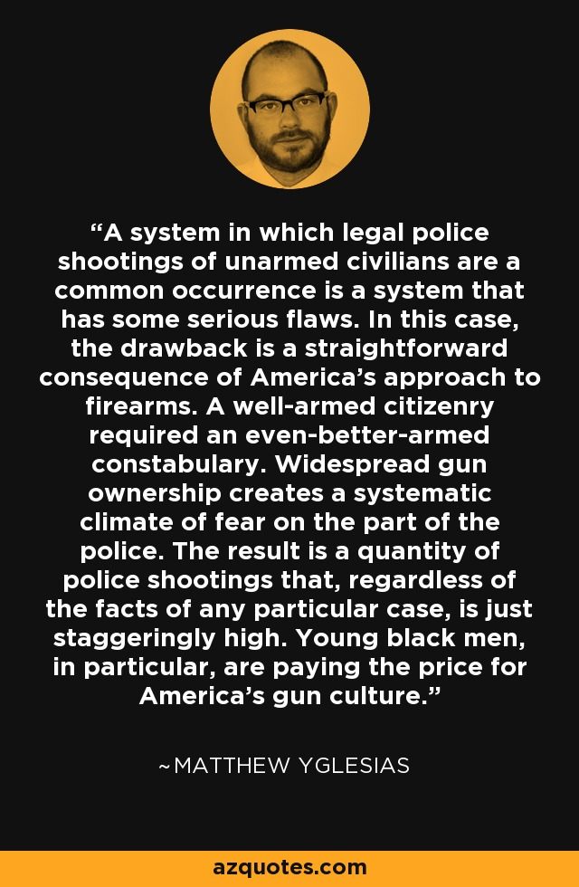A system in which legal police shootings of unarmed civilians are a common occurrence is a system that has some serious flaws. In this case, the drawback is a straightforward consequence of America's approach to firearms. A well-armed citizenry required an even-better-armed constabulary. Widespread gun ownership creates a systematic climate of fear on the part of the police. The result is a quantity of police shootings that, regardless of the facts of any particular case, is just staggeringly high. Young black men, in particular, are paying the price for America's gun culture. - Matthew Yglesias